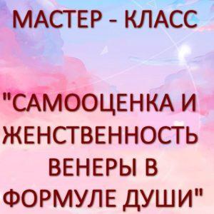 """Мастер-класс """"САМООЦЕНКА И ЖЕНСТВЕННОСТЬ ВЕНЕРЫ В ФОРМУЛЕ ДУШИ"""""""
